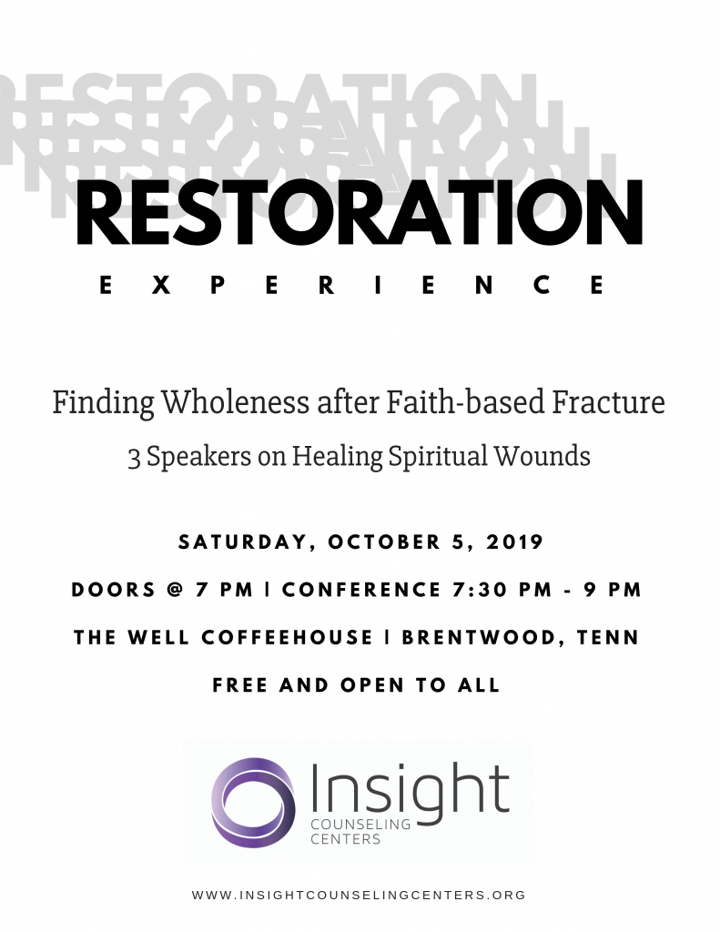 Restoration Experience: Finding Wholeness after Faith-based Fracture. 3 Speakers on Healing Spiritual Wounds. Saturday, Oct. 5, 2019. Doors @ 7 pm, Conference 7:30 pm - 9 pm at The Well Coffeehouse in Brentwood, Tennessee. Free and open to all.