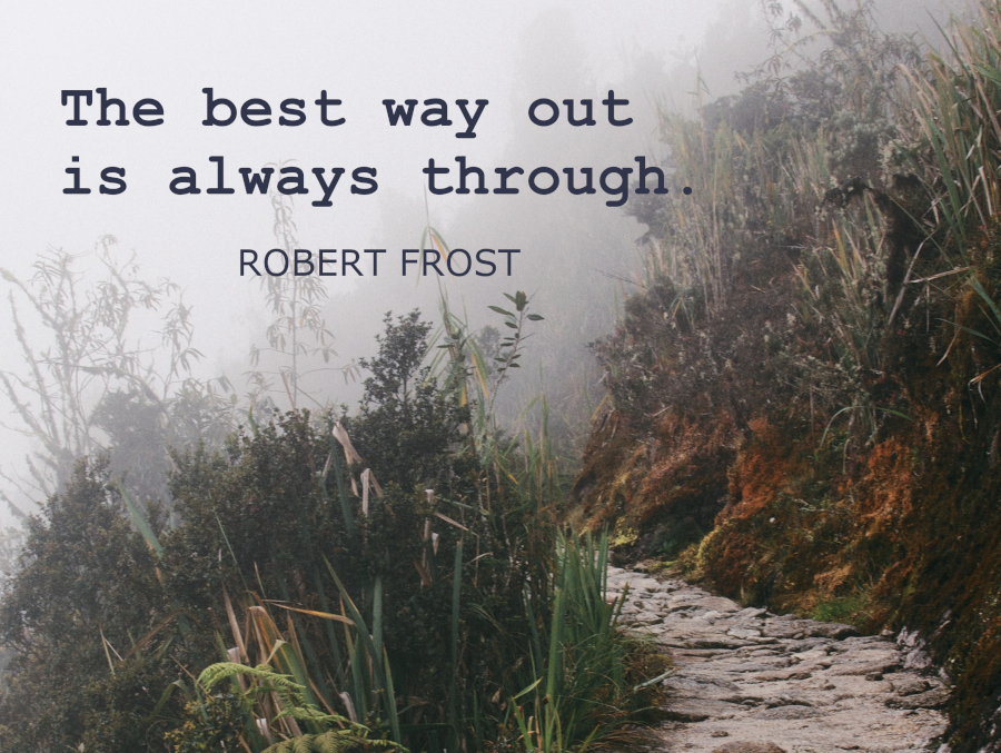 """The Best Way Out Is Always Through."" -Robert Frost 